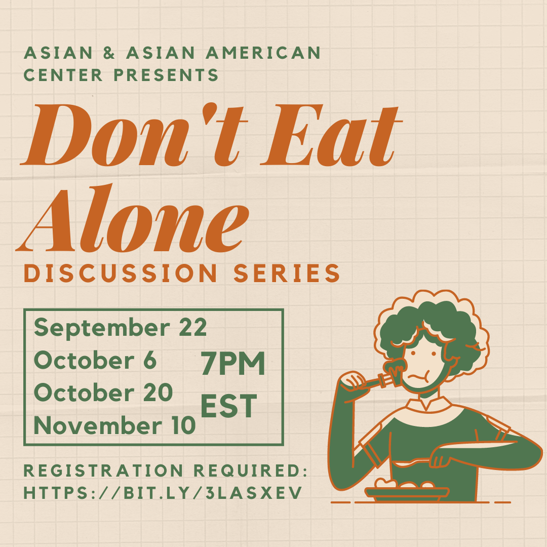 "Join us on Tuesday, September 22 at 7pm EST for ""Don't Eat Alone"" Discussion Series. Registration is required at https://bit.ly/3lAsxev. Join us for a casual and fun discussion while you eat dinner (Bring Your Own Dinner) on topics related to the Asian & Asian American community, such as how the pandemic affects our community, how peers can offer support for one another during this time."