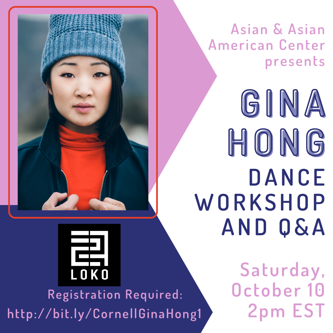Join us on Saturday, October 10 at 2pm EST and Sunday, October 11 at 2pm EST for Gina Hong's Dance Workshop and Q&A. The event is being co-sponsored by LOKO. Registration is required. To get register for October 10, go to http://bit.ly/CornellGinaHong1 and to register for October 11, go to http://bit.ly/CornellGinaHong2.