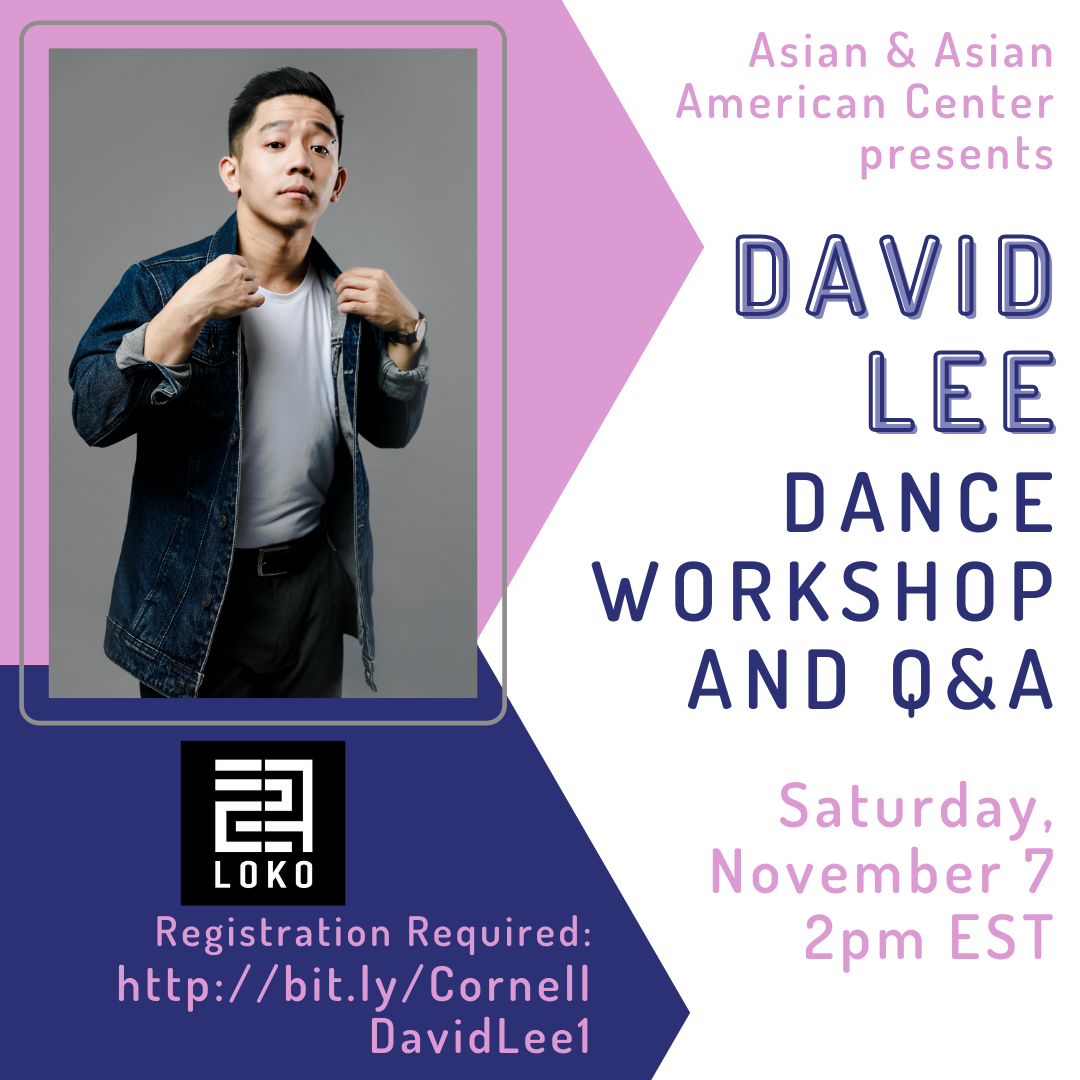 Join us on Saturday, November 7 at 2pm EST and Sunday, November 8 at 2pm EST for David Lee's Dance Workshop and Q&A. The event is being co-sponsored by LOKO. Registration is required. To get register for November 7, go to http://bit.ly/CornellDavidLee1 and to register for November 8, go to http://bit.ly/CornellDavidLee2.